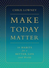 Make Today Matter: 10 Habits for a Better Life (and World)