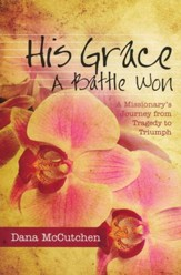 His Grace - A Battle Won: A Missionary's Journey from Tragedy to Triumph