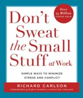 Don't Sweat the Small Stuff at Work: Simple Ways to Minimize Stress and Conflict While Bringing Out the Best in Yourself and Others - eBook