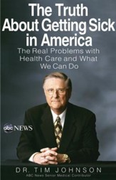 The Truth About Getting Sick in America: The Real Problems with Health Care and What We Can Do - eBook