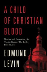 A Child of Christian Blood: Murder and Conspiracy in Tsarist Russia: The Beilis Blood Libel - eBook