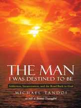 The Man I Was Destined to Be: Addiction, Incarceration, and the Road Back to God - eBook