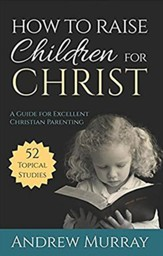 How to Raise Children for Christ: A Guide for Excellent Christian Parenting
