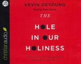The Hole in Our Holiness: Filling the Gap Between Gospel Passion and the Pursuit of Godliness-Unabridged