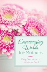 Encouraging Words for Mothers: Daily Devotions to Lift Mom's Soul - eBook