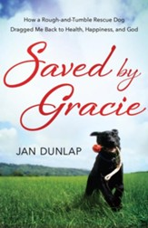 Saved By Gracie: How A Rough-and-tumble Rescue Dog Dragged Me Back To Health, Happiness And God - eBook