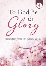 To God Be the Glory: Inspiration from the Beloved Hymn - eBook