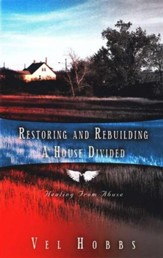 Restoring and Rebuilding a House Divided Healing from Abuse