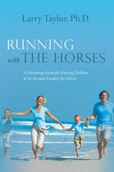 Running with the Horses: A Parenting Guide for Raising Children to be Servant-Leaders for Christ - eBook