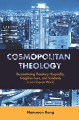 Cosmopolitan Theology: Reconstituting Planetary Hospitality, Neighbor-Love, and Solidarity in an Uneven World - eBook