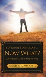 So You're Born Again...Now What?: A New Believer's Guide To Kingdom Living