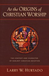 At the Origins of Christian Worship: The Context and Character of Earliest Christian Devotion