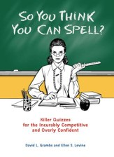 So You Think You Can Spell?: Killer Quizzes for the Incurably Competitive and Overly Confident - eBook