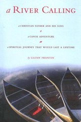 A River Calling : A Christian Father and His Sons-a Canoe Adventure; A Spiritual Journey that would Last a Lifetime