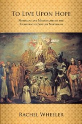 To Live Upon Hope: Mohicans and  Missionaries in the Eighteenth-Century Northeast