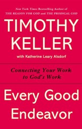 Every Good Endeavor: Connecting Your Work to God's Work - eBook