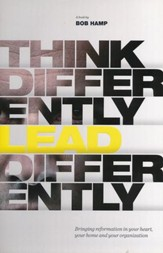 Think Differently, Lead Differently: Bringing Reformation in Your Heart, Your Home and Your Organization