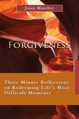 Forgiveness: Three Minute Reflections on Redeeming Life's Most Difficult Moments