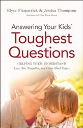 Answering Your Kids' Toughest Questions: Helping Them Understand Loss, Sin, Tragedies, and Other Hard Topics - eBook