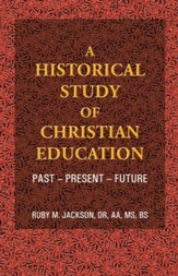 A Historical Study of Christian Education: Past - Present - Future - eBook