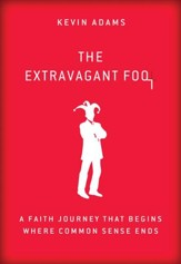 The Extravagant Fool: A Faith Journey That Begins Where Common Sense Ends - eBook