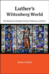 Luther's Wittenberg World: The Reformer's Family, Friends, Followers, and Foes