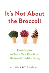 It's Not About the Broccoli: Three Habits to Teach Your Kids for a Lifetime of Healthy Eating - eBook