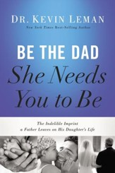 Be the Dad She Needs You to Be: The Indelible Imprint a Father Leaves on His Daughter's Life - eBook
