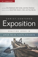 Christ-Centered Exposition Commentary: Exalting Jesus in Jonah, Micah, Nahum, Habakkuk