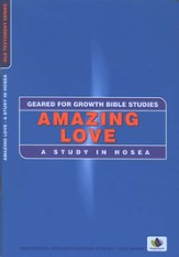 Amazing Love: A Study in Hosea,  Geared for Growth Bible Studies