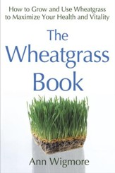 The Wheatgrass Book: How to Grow and Use Wheatgrass to Maximize Your Health and Vitality - eBook
