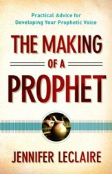 Making of a Prophet, The: Practical Advice for Developing Your Prophetic Voice - eBook