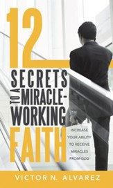 12 Secrets to a Miracle-Working Faith: Increase Your Ability to Receive Miracles from God - eBook
