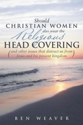 Should Christian Women also wear the Religious Head Covering: (and other issues that distract us from Jesus and his present kingdom ) - eBook