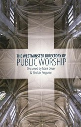 The Westminster Directory of Public Worship:   Discussed by Mark Dever & Sinclair Ferguson