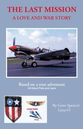 The Last Mission: A Love and War Story All About Pete and Jane, a Pilot and Nurse of World War Two With the Famed Flying Tigers 1941 1942 - eBook