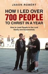 How I Led over 700 People to Christ in a Year: How to Lead People to the Lord Easily and Successfully - eBook