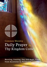 Common Worship Daily Prayer for Thy Kingdom Come: Morning, Evening, Day and Night Prayer from Ascension and Pentecost