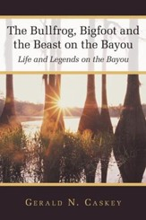 The Bullfrog, Bigfoot and the Beast on the Bayou: Life and Legends on the Bayou - eBook