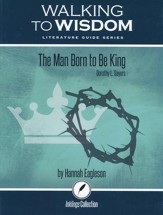 Walking to Wisdom Literature Guide: Sayers - The Man Born to Be King Student Edition