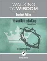 Walking to Wisdom Literature Guide: Sayers - The Man Born to Be King Teacher's Edition