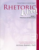 Rhetoric Alive! Book 1: Principles of Persuasion Student Edition