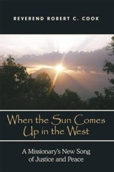 When The Sun Comes Up in the West: A Missionary's New Song of Justice and Peace - eBook