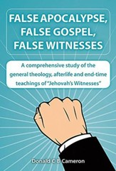 False Apocalypse, False Gospel, False Witnesses: A comprehensive study of the teachings of Jehovah's Witnesses