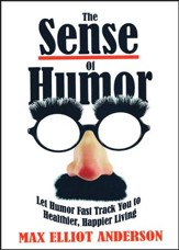 The Sense of Humor: Let Humor Fast Track You to Healthier, Happier Living