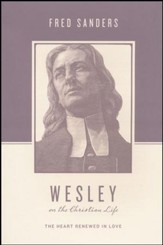 Wesley on the Christian Life: The Heart Renewed in Love