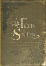 Some Fruits of Solitude: Proverbs, Wisdom, and Principles for Better Living
