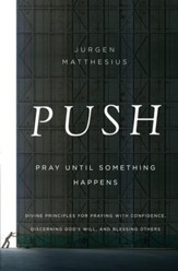 PUSH: Pray Until Something Happens: Divine Principles for Praying with Confidence, Discerning God's Will, and Blessing Others - eBook
