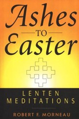 Ashes to Easter: Lenten Meditations