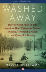 Washed Away: How the Great Flood of 1913, America's Most Widespread Natural Disaster, Terrorized a Nation and Changed It Forever - eBook